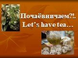 Почаёвничаем?! Let's have tea